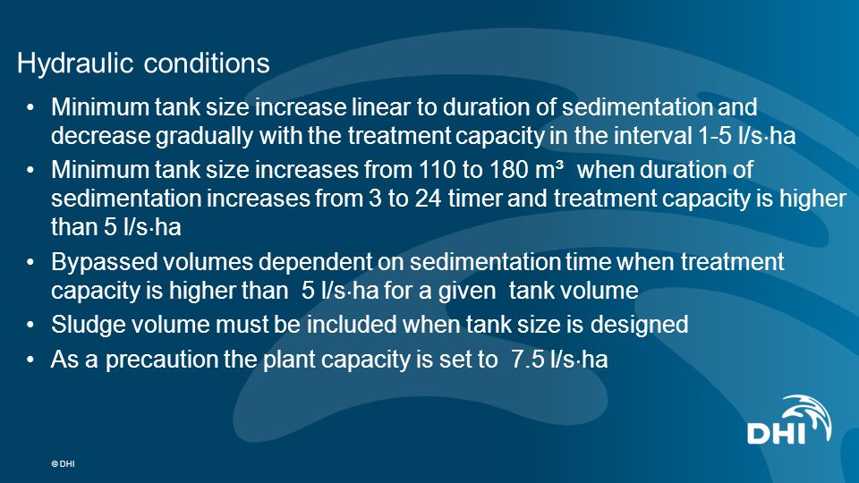 © DHI Hydraulic conditions Minimum tank size increase linear to duration of sedimentation and decrease gradually with the treatment capacity in the in