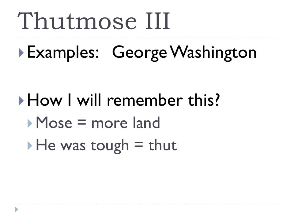 Thutmose III  Examples: George Washington  How I will remember this.
