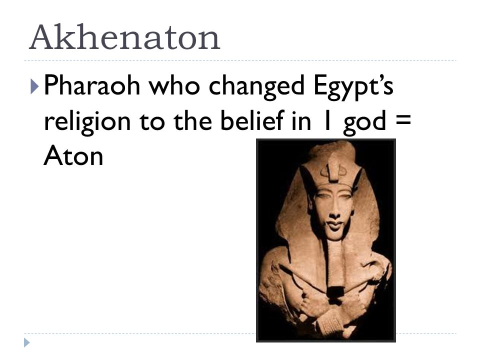 Akhenaton  Pharaoh who changed Egypt's religion to the belief in 1 god = Aton