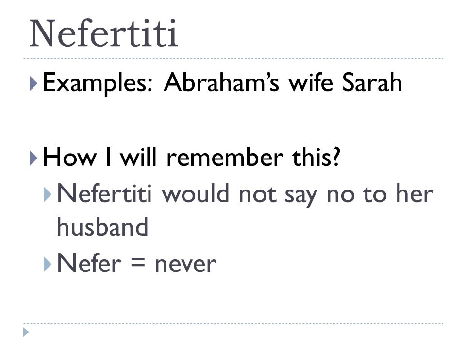 Nefertiti  Examples: Abraham's wife Sarah  How I will remember this.