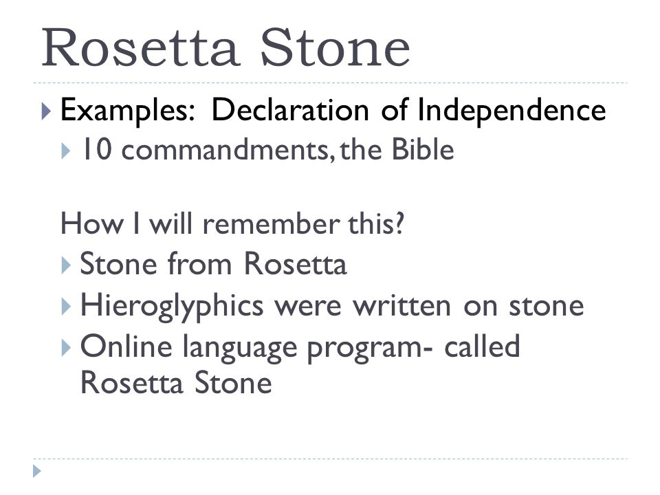 Rosetta Stone  Examples: Declaration of Independence  10 commandments, the Bible How I will remember this.
