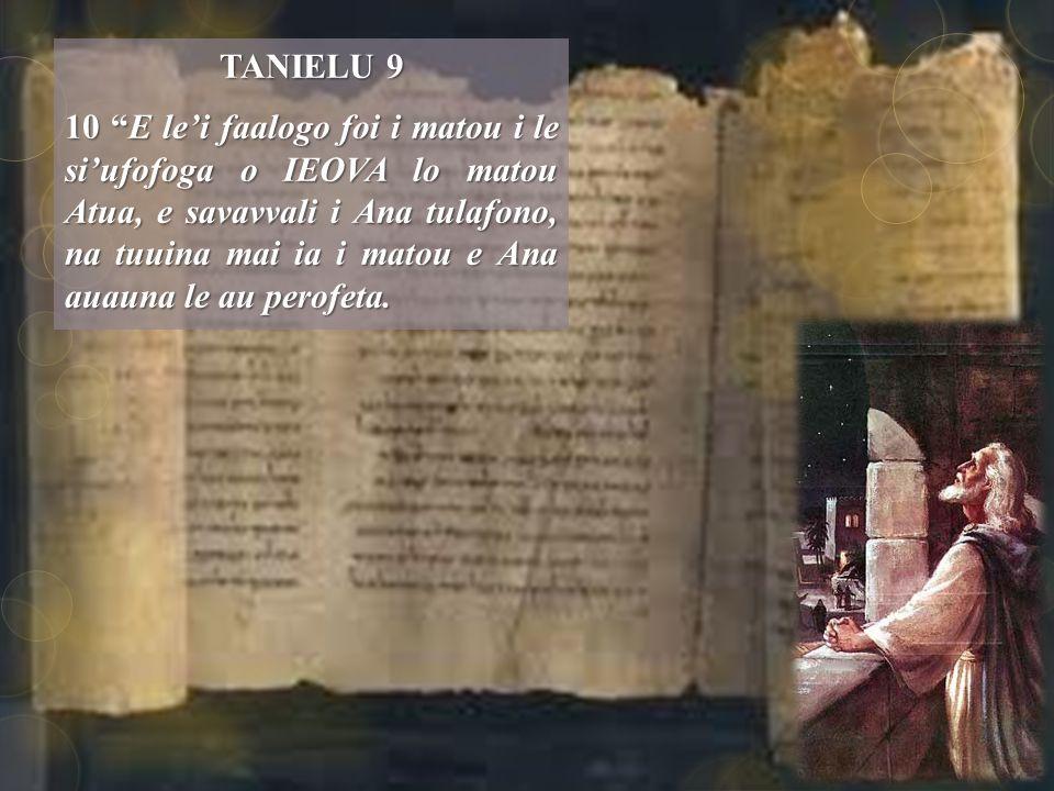 TANIELU 9 10 E le'i faalogo foi i matou i le si'ufofoga o IEOVA lo matou Atua, e savavvali i Ana tulafono, na tuuina mai ia i matou e Ana auauna le au perofeta.