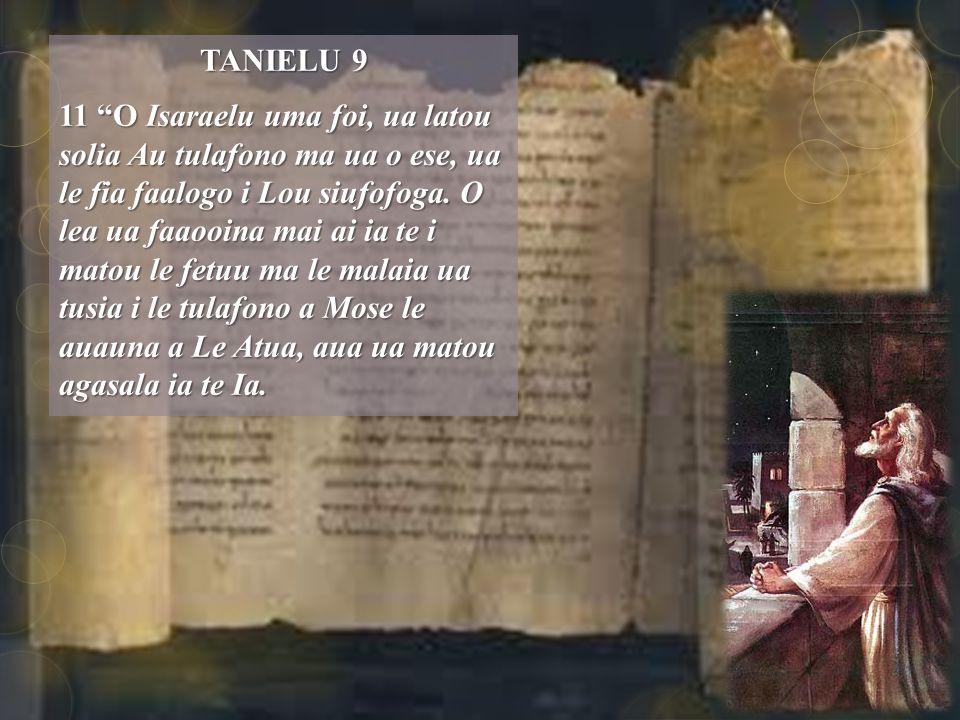TANIELU 9 11 O Isaraelu uma foi, ua latou solia Au tulafono ma ua o ese, ua le fia faalogo i Lou siufofoga.