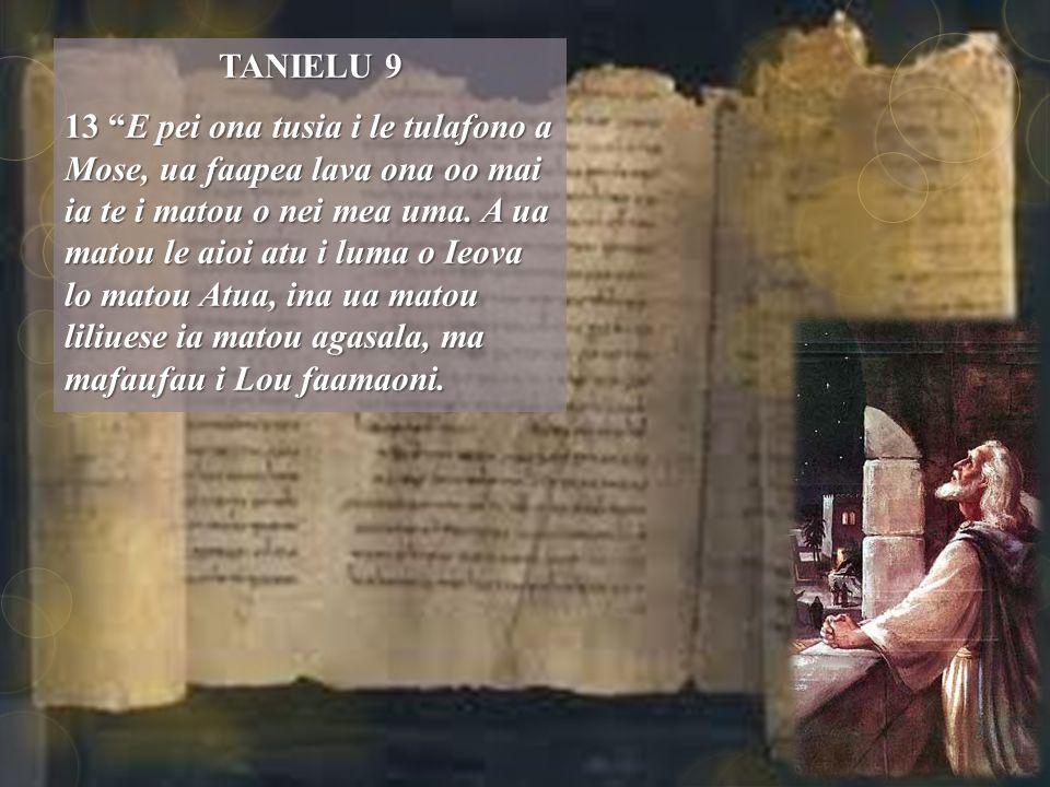 TANIELU 9 13 E pei ona tusia i le tulafono a Mose, ua faapea lava ona oo mai ia te i matou o nei mea uma.