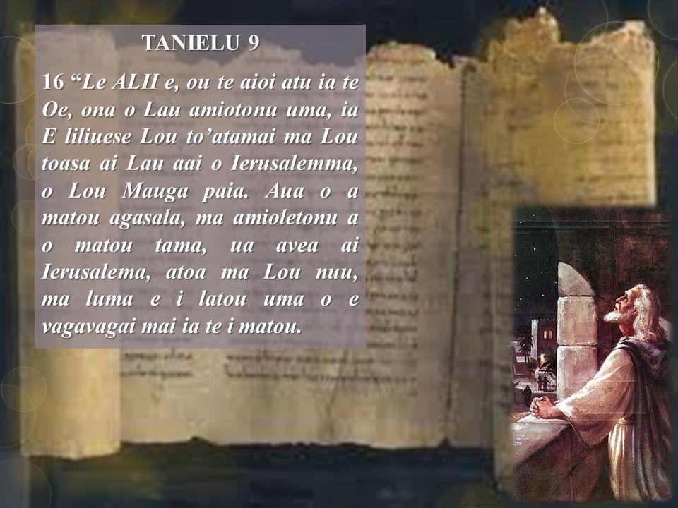 TANIELU 9 16 Le ALII e, ou te aioi atu ia te Oe, ona o Lau amiotonu uma, ia E liliuese Lou to'atamai ma Lou toasa ai Lau aai o Ierusalemma, o Lou Mauga paia.