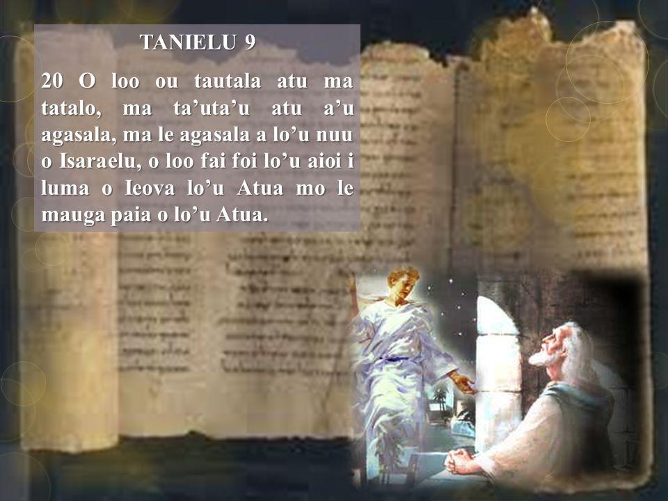 TANIELU 9 20 O loo ou tautala atu ma tatalo, ma ta'uta'u atu a'u agasala, ma le agasala a lo'u nuu o Isaraelu, o loo fai foi lo'u aioi i luma o Ieova lo'u Atua mo le mauga paia o lo'u Atua.