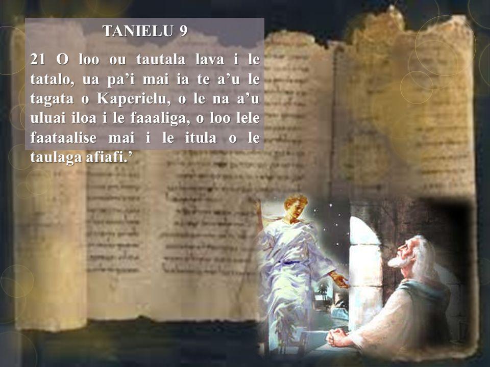 TANIELU 9 21 O loo ou tautala lava i le tatalo, ua pa'i mai ia te a'u le tagata o Kaperielu, o le na a'u uluai iloa i le faaaliga, o loo lele faataalise mai i le itula o le taulaga afiafi.'