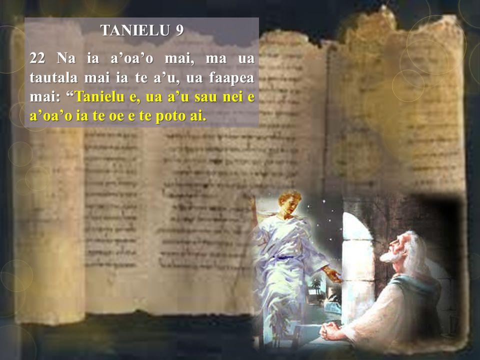 TANIELU 9 22 Na ia a'oa'o mai, ma ua tautala mai ia te a'u, ua faapea mai: Tanielu e, ua a'u sau nei e a'oa'o ia te oe e te poto ai.