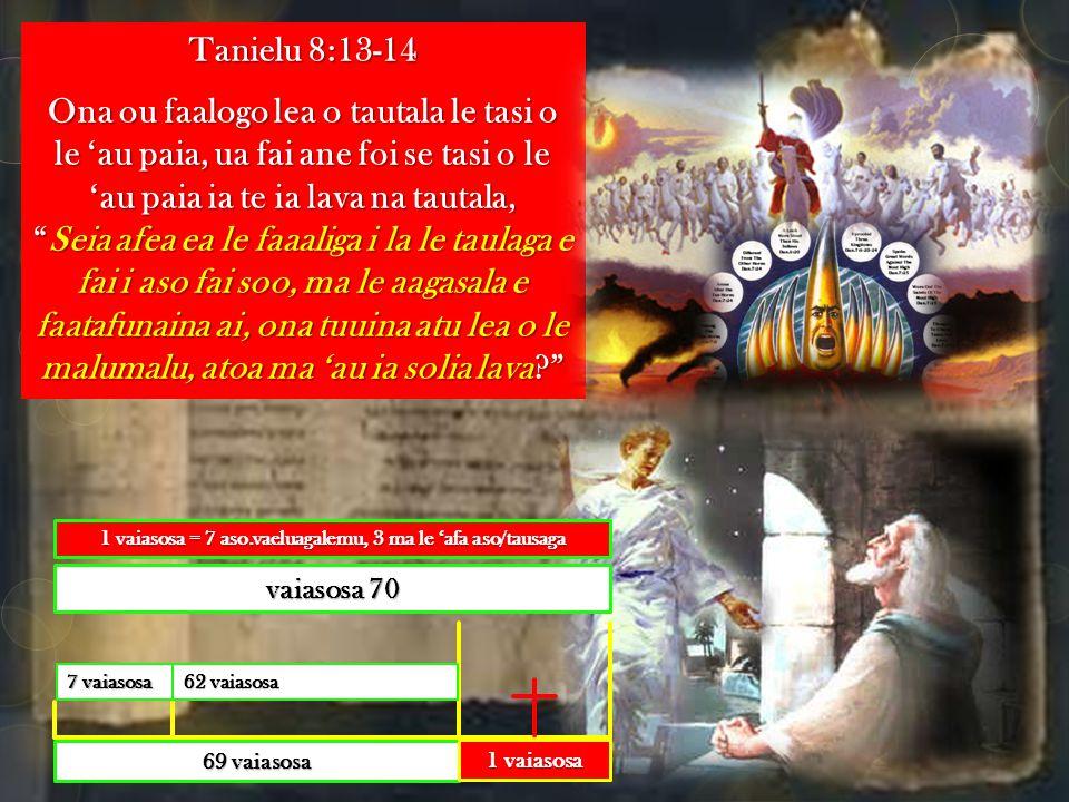 Tanielu 8:13-14 Ona ou faalogo lea o tautala le tasi o le 'au paia, ua fai ane foi se tasi o le 'au paia ia te ia lava na tautala, Seia afea ea le faaaliga i la le taulaga e fai i aso fai soo, ma le aagasala e faatafunaina ai, ona tuuina atu lea o le malumalu, atoa ma 'au ia solia lava 69 vaiasosa 62 vaiasosa 7 vaiasosa vaiasosa 70 1 vaiasosa 1 vaiasosa = 7 aso.vaeluagalemu, 3 ma le 'afa aso/tausaga