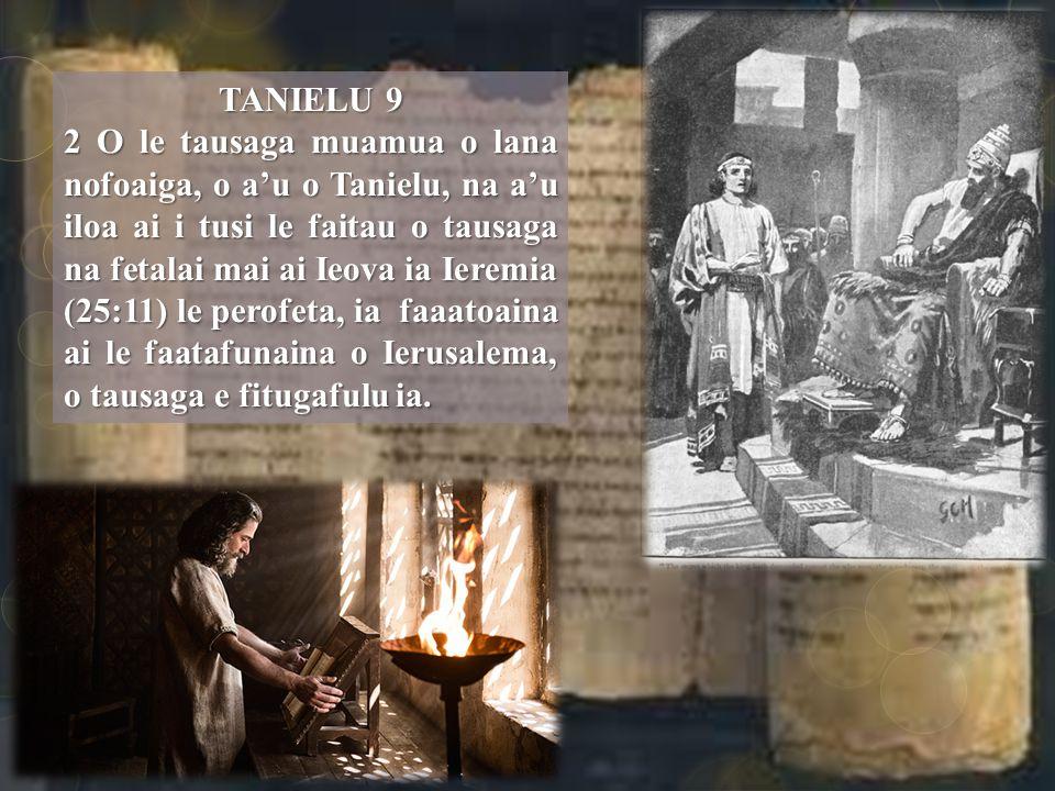 TANIELU 9 2 O le tausaga muamua o lana nofoaiga, o a'u o Tanielu, na a'u iloa ai i tusi le faitau o tausaga na fetalai mai ai Ieova ia Ieremia (25:11) le perofeta, ia faaatoaina ai le faatafunaina o Ierusalema, o tausaga e fitugafulu ia.