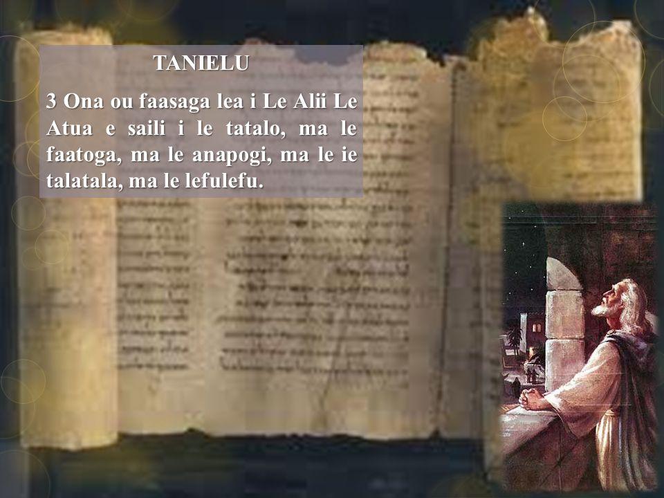 TANIELU 3 Ona ou faasaga lea i Le Alii Le Atua e saili i le tatalo, ma le faatoga, ma le anapogi, ma le ie talatala, ma le lefulefu.