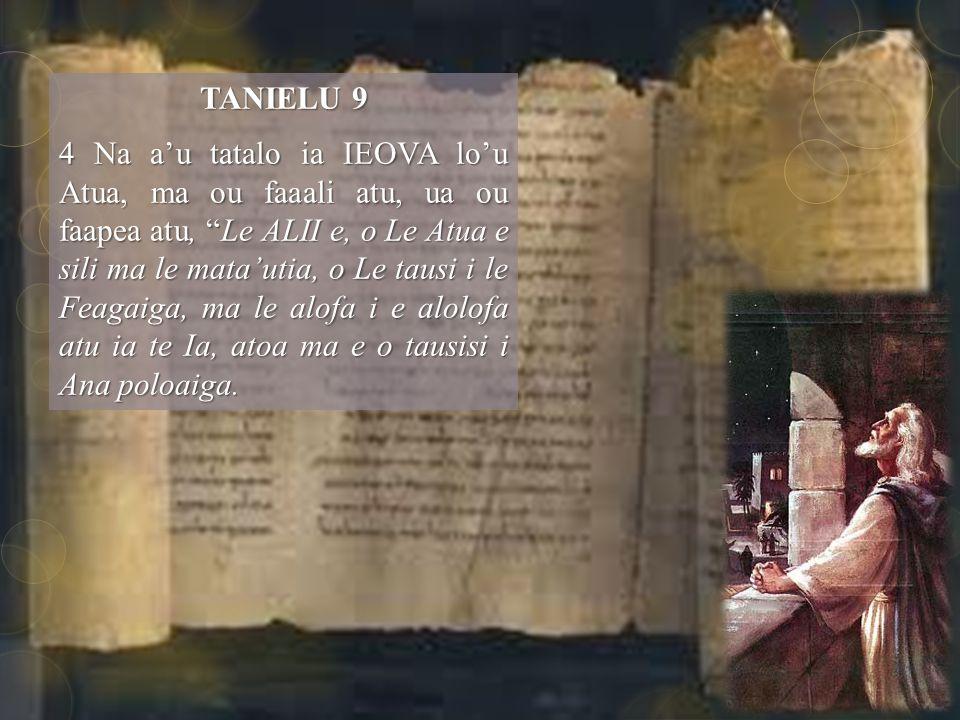 TANIELU 9 4 Na a'u tatalo ia IEOVA lo'u Atua, ma ou faaali atu, ua ou faapea atu, Le ALII e, o Le Atua e sili ma le mata'utia, o Le tausi i le Feagaiga, ma le alofa i e alolofa atu ia te Ia, atoa ma e o tausisi i Ana poloaiga.