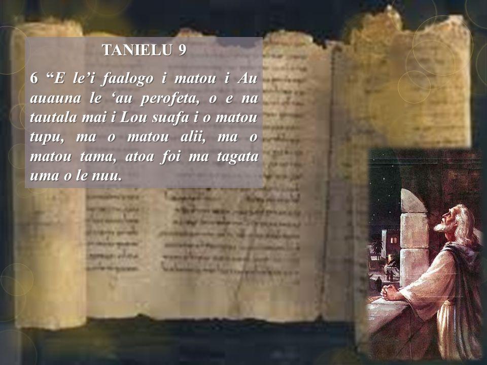 TANIELU 9 6 E le'i faalogo i matou i Au auauna le 'au perofeta, o e na tautala mai i Lou suafa i o matou tupu, ma o matou alii, ma o matou tama, atoa foi ma tagata uma o le nuu.