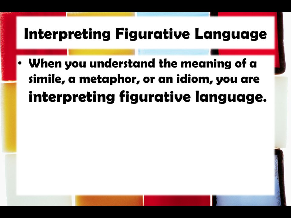 Interpreting Figurative Language When you understand the meaning of a simile, a metaphor, or an idiom, you are interpreting figurative language.