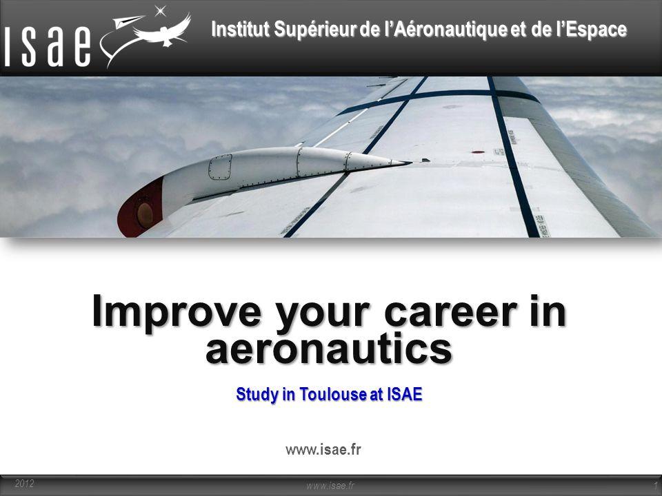 Institut Supérieur de l'Aéronautique et de l'Espace Study in Toulouse at ISAE www.isae.fr 1 2012 Improve your career in aeronautics