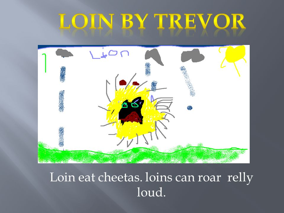 Loin eat cheetas. loins can roar relly loud.