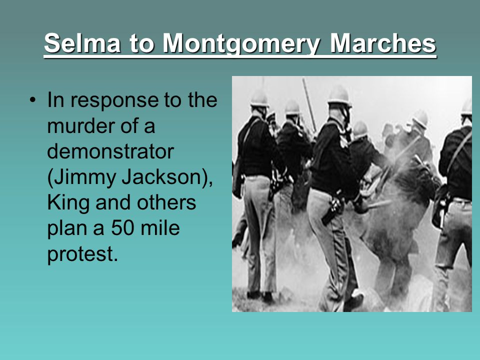 Selma to Montgomery Marches In response to the murder of a demonstrator (Jimmy Jackson), King and others plan a 50 mile protest.
