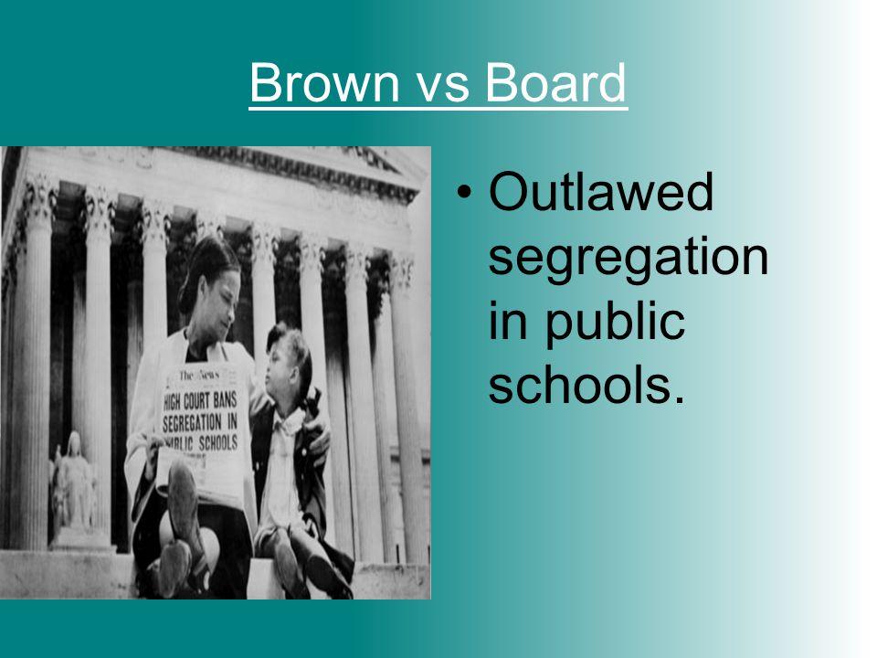 Brown vs Board Outlawed segregation in public schools.