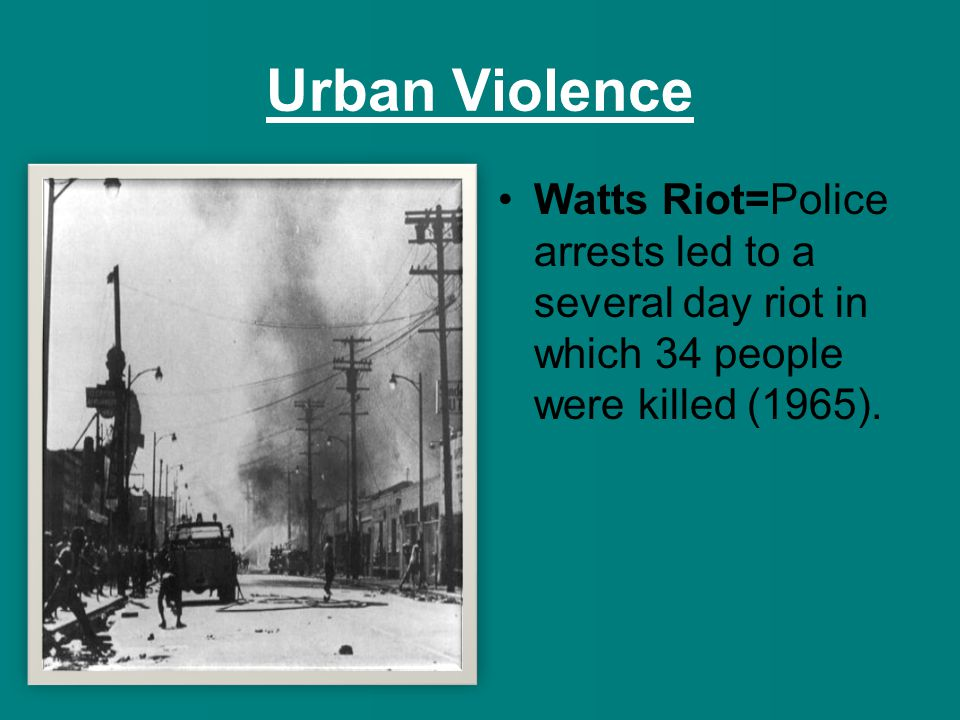 Urban Violence Watts Riot=Police arrests led to a several day riot in which 34 people were killed (1965).