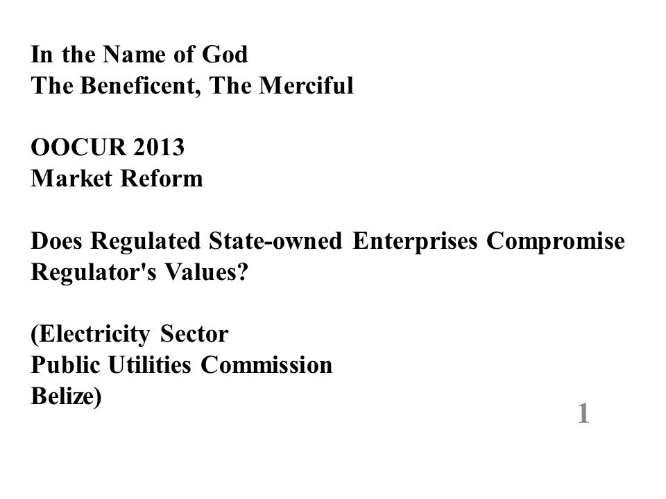 In the Name of God The Beneficent, The Merciful OOCUR 2013 Market Reform Does Regulated State-owned Enterprises Compromise Regulator's Values? (Electr