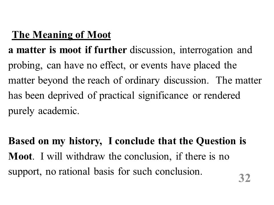 The Meaning of Moot a matter is moot if further discussion, interrogation and probing, can have no effect, or events have placed the matter beyond the