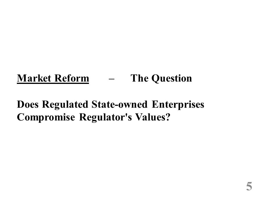 Market Reform – The Question Does Regulated State-owned Enterprises Compromise Regulator's Values? 5