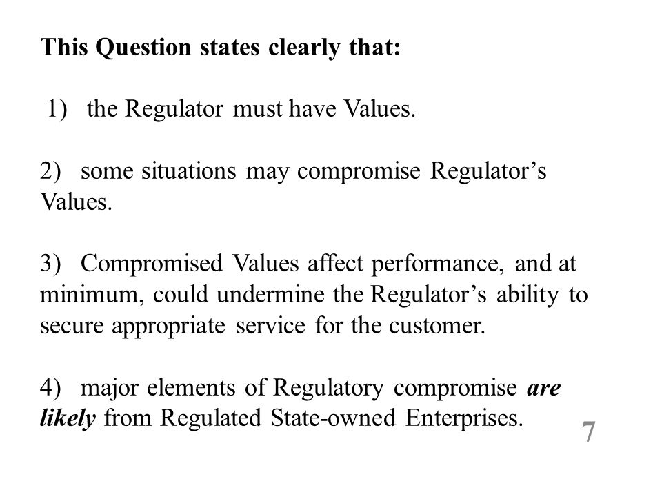 This Question states clearly that: 1) the Regulator must have Values. 2) some situations may compromise Regulator's Values. 3) Compromised Values affe