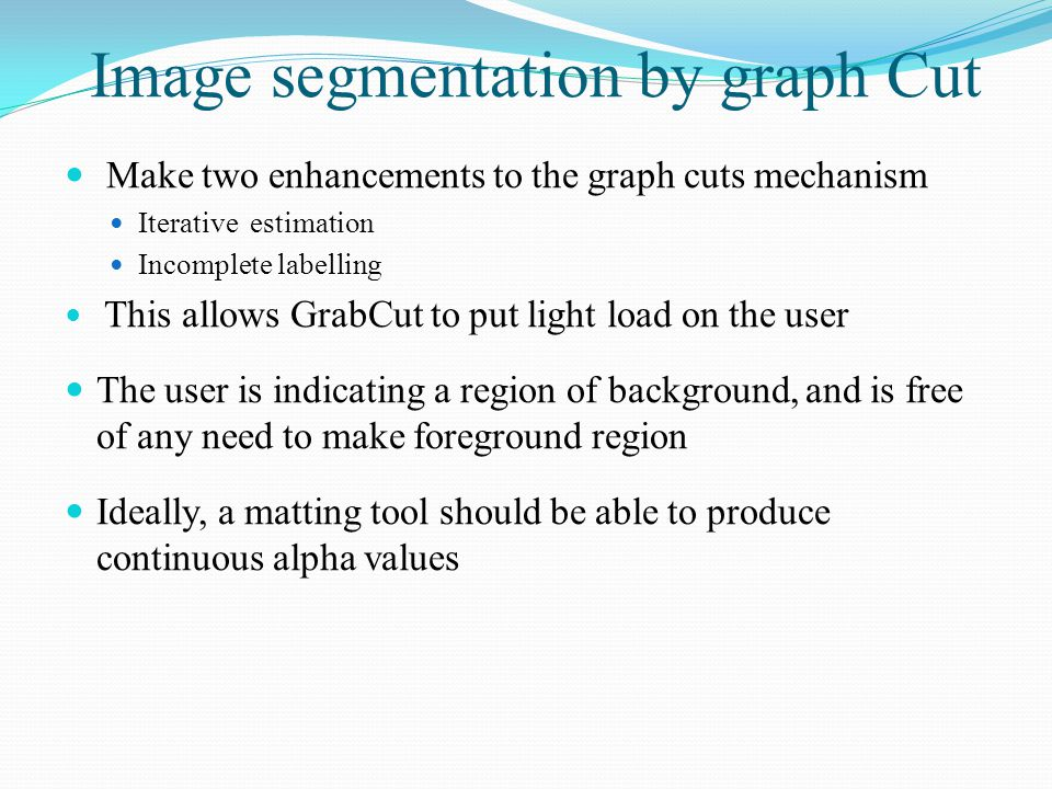 Image segmentation by graph Cut Make two enhancements to the graph cuts mechanism Iterative estimation Incomplete labelling This allows GrabCut to put