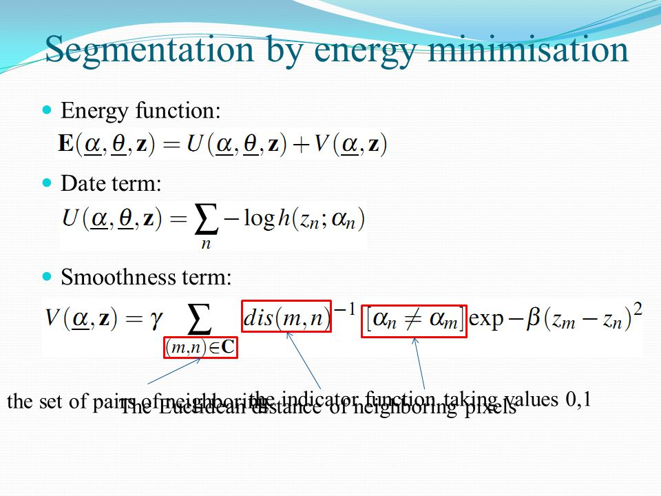 Segmentation by energy minimisation Energy function: Date term: Smoothness term: the indicator function taking values 0,1 the set of pairs of neighbor