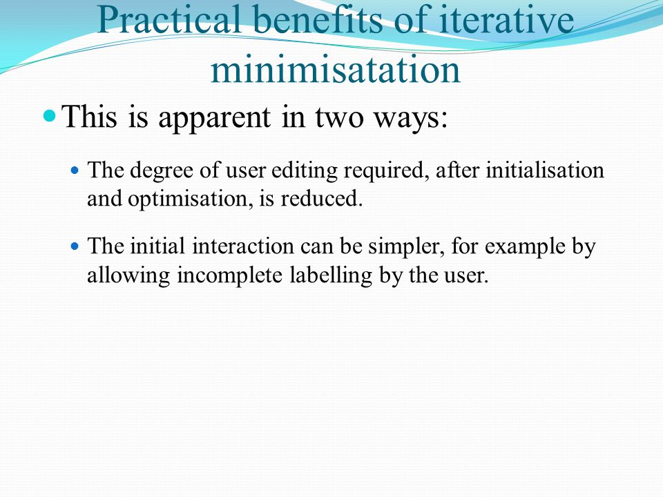 Practical benefits of iterative minimisatation This is apparent in two ways: The degree of user editing required, after initialisation and optimisatio