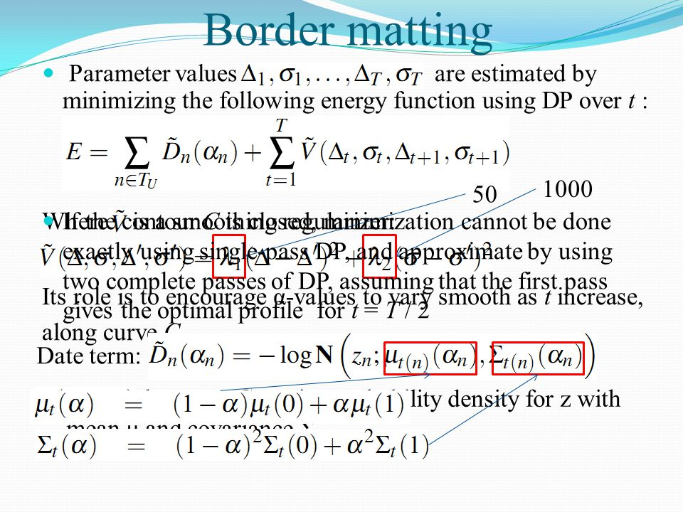 Border matting Parameter values are estimated by minimizing the following energy function using DP over t : Where is a smoothing regularizer: Its role
