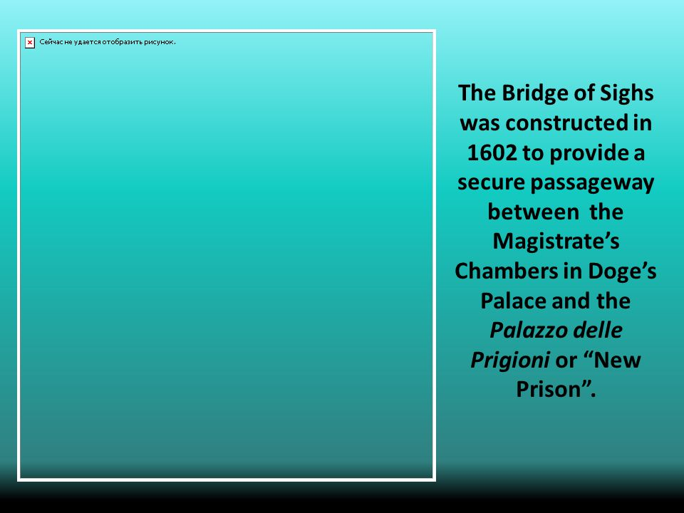 The Bridge of Sighs was constructed in 1602 to provide a secure passageway between the Magistrate's Chambers in Doge's Palace and the Palazzo delle Prigioni or New Prison .