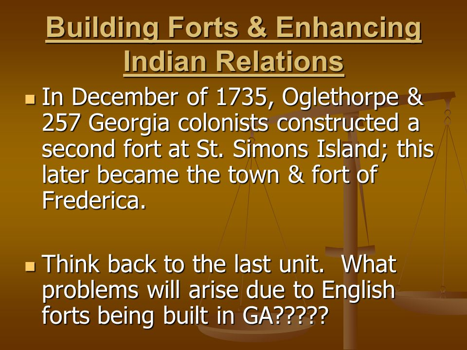 Building Forts & Enhancing Indian Relations In December of 1735, Oglethorpe & 257 Georgia colonists constructed a second fort at St. Simons Island; th
