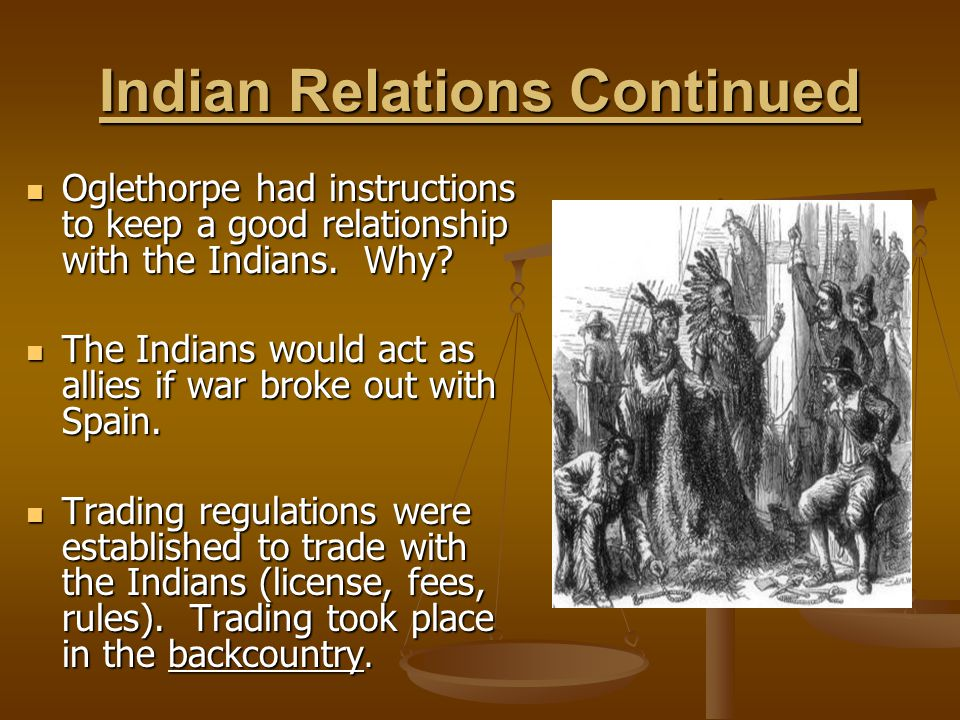 Indian Relations Continued Oglethorpe had instructions to keep a good relationship with the Indians. Why? Oglethorpe had instructions to keep a good r