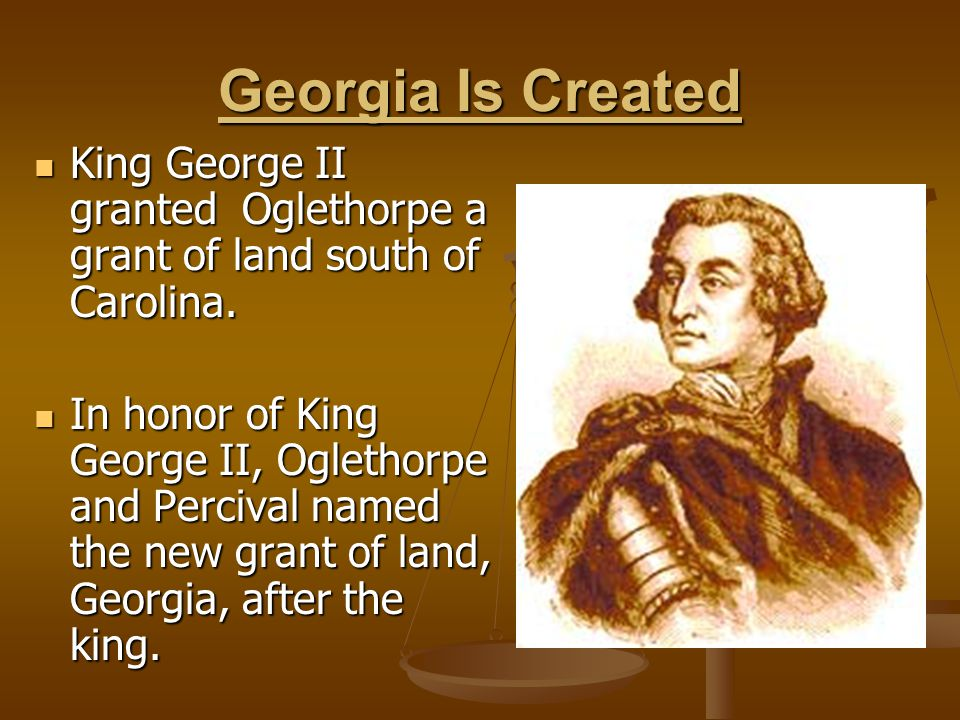 Georgia Is Created King George II granted Oglethorpe a grant of land south of Carolina. King George II granted Oglethorpe a grant of land south of Car