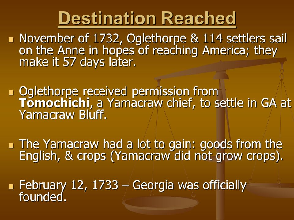 Destination Reached November of 1732, Oglethorpe & 114 settlers sail on the Anne in hopes of reaching America; they make it 57 days later. November of