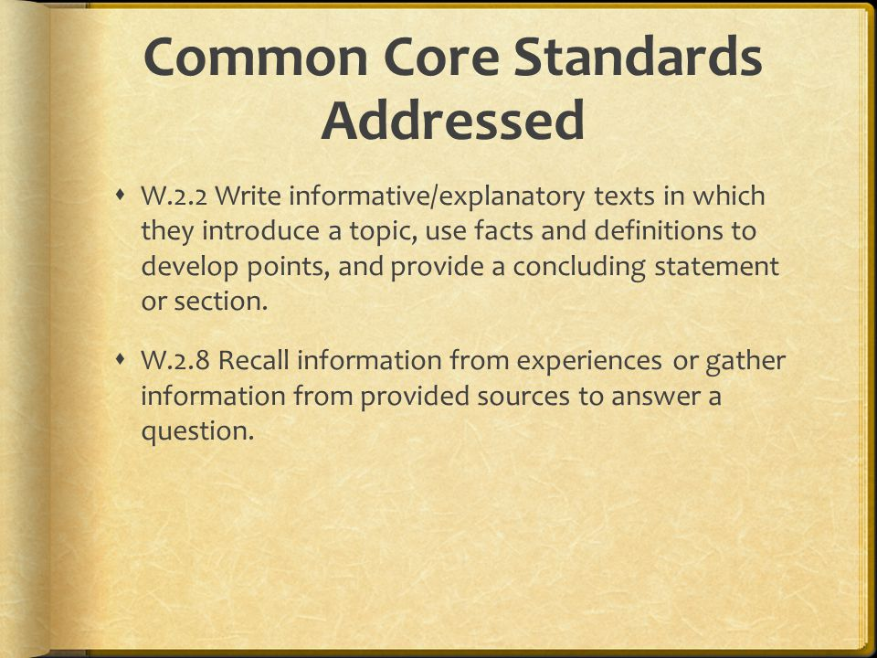 Common Core Standards Addressed  W.2.2 Write informative/explanatory texts in which they introduce a topic, use facts and definitions to develop points, and provide a concluding statement or section.