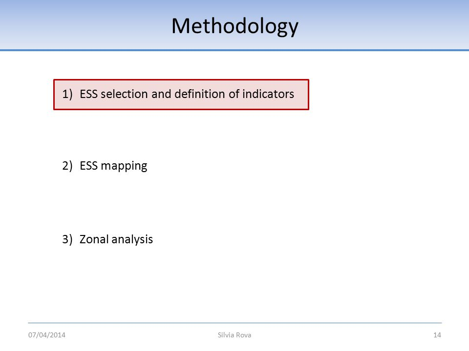 Methodology Silvia Rova14 1)ESS selection and definition of indicators 2)ESS mapping 3)Zonal analysis 07/04/2014