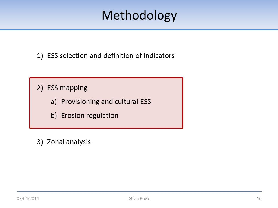 Methodology Silvia Rova16 1)ESS selection and definition of indicators 2)ESS mapping a)Provisioning and cultural ESS b)Erosion regulation 3)Zonal analysis 07/04/2014