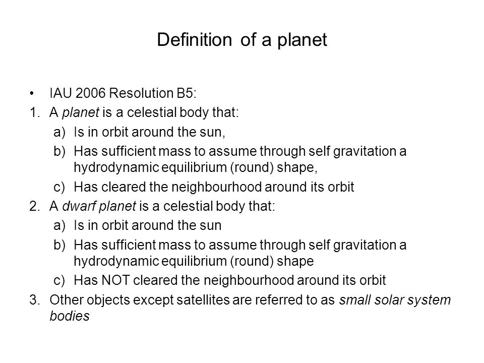 Definition of a planet IAU 2006 Resolution B5: 1.A planet is a celestial body that: a)Is in orbit around the sun, b)Has sufficient mass to assume through self gravitation a hydrodynamic equilibrium (round) shape, c)Has cleared the neighbourhood around its orbit 2.A dwarf planet is a celestial body that: a)Is in orbit around the sun b)Has sufficient mass to assume through self gravitation a hydrodynamic equilibrium (round) shape c)Has NOT cleared the neighbourhood around its orbit 3.Other objects except satellites are referred to as small solar system bodies