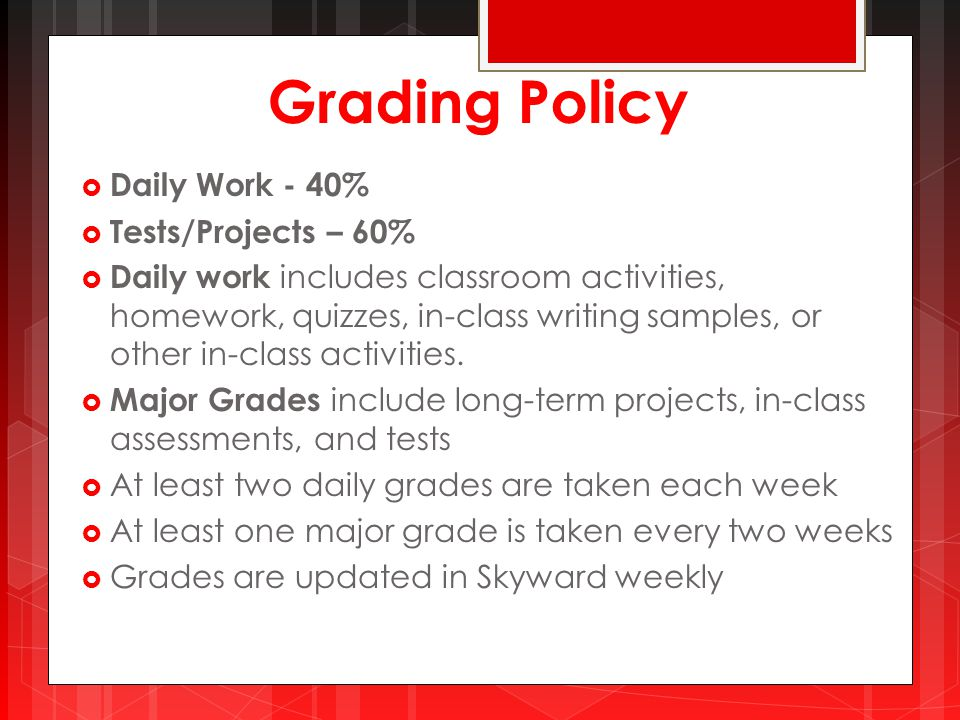 Grading Policy  Daily Work - 40%  Tests/Projects – 60%  Daily work includes classroom activities, homework, quizzes, in-class writing samples, or other in-class activities.