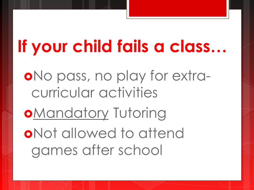If your child fails a class…  No pass, no play for extra- curricular activities  Mandatory Tutoring  Not allowed to attend games after school