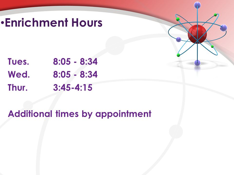 Enrichment Hours Tues.8:05 - 8:34 Wed.8:05 - 8:34 Thur.3:45-4:15 Additional times by appointment