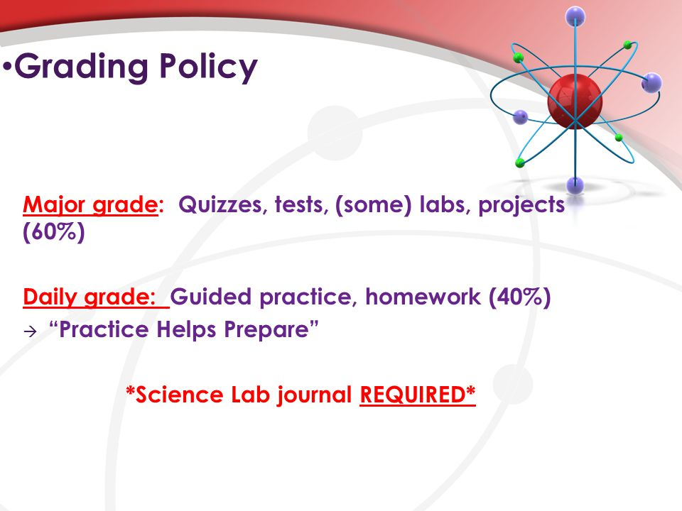 Grading Policy Major grade: Quizzes, tests, (some) labs, projects (60%) Daily grade: Guided practice, homework (40%)  Practice Helps Prepare *Science Lab journal REQUIRED*