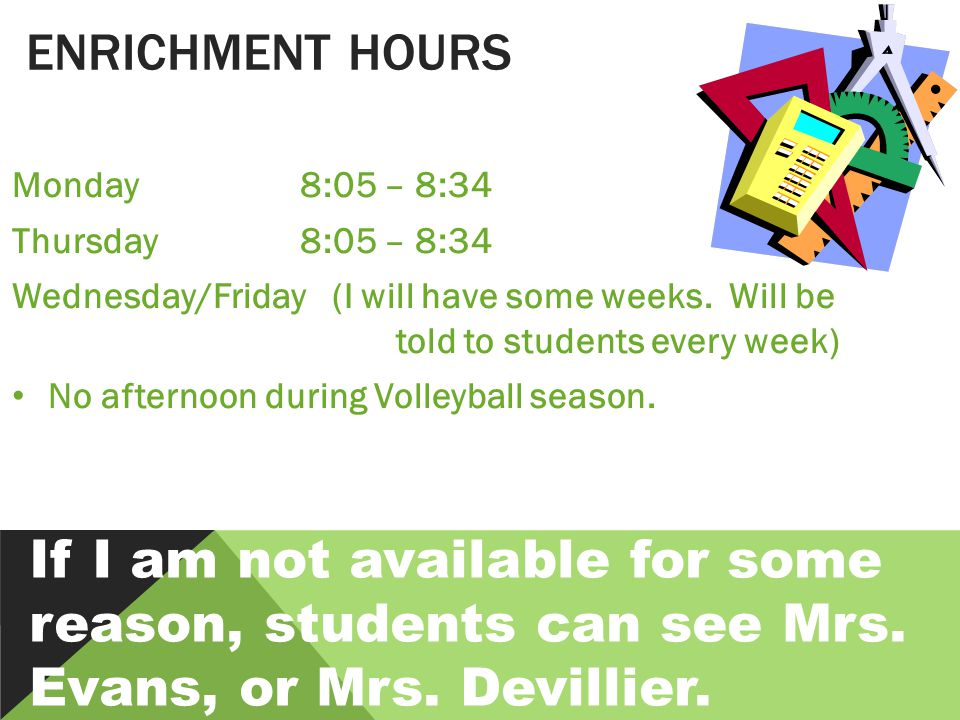 ENRICHMENT HOURS Monday 8:05 – 8:34 Thursday8:05 – 8:34 Wednesday/Friday (I will have some weeks.