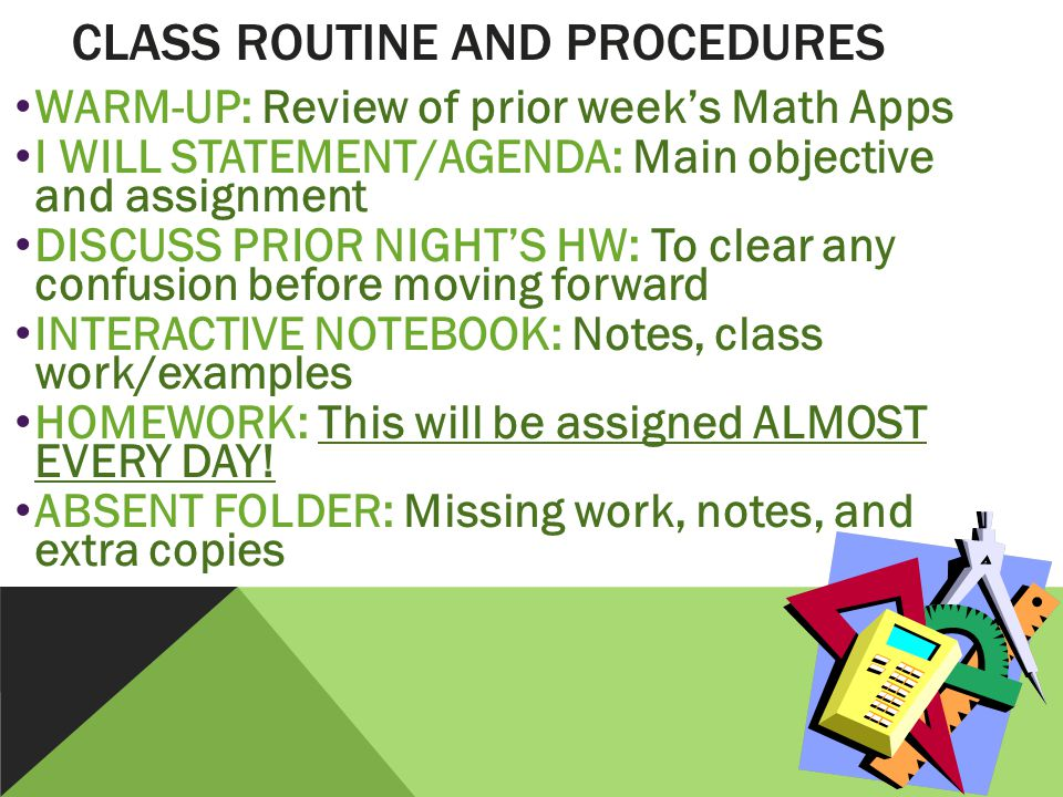WARM-UP: Review of prior week's Math Apps I WILL STATEMENT/AGENDA: Main objective and assignment DISCUSS PRIOR NIGHT'S HW: To clear any confusion before moving forward INTERACTIVE NOTEBOOK: Notes, class work/examples HOMEWORK: This will be assigned ALMOST EVERY DAY.
