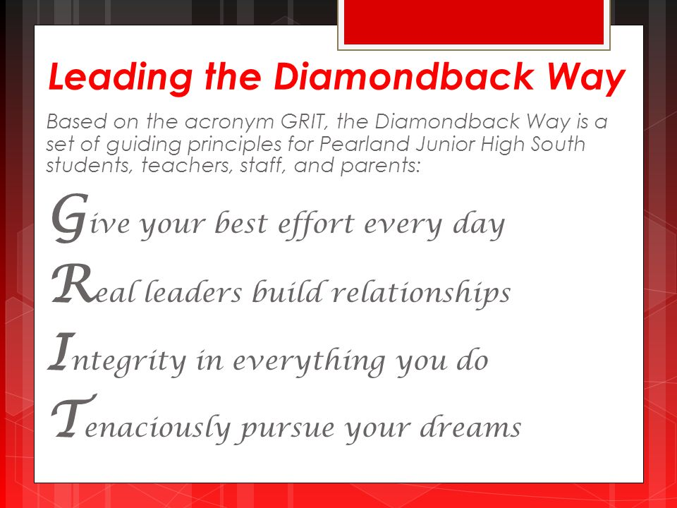 Leading the Diamondback Way Based on the acronym GRIT, the Diamondback Way is a set of guiding principles for Pearland Junior High South students, teachers, staff, and parents: G ive your best effort every day R eal leaders build relationships I ntegrity in everything you do T enaciously pursue your dreams