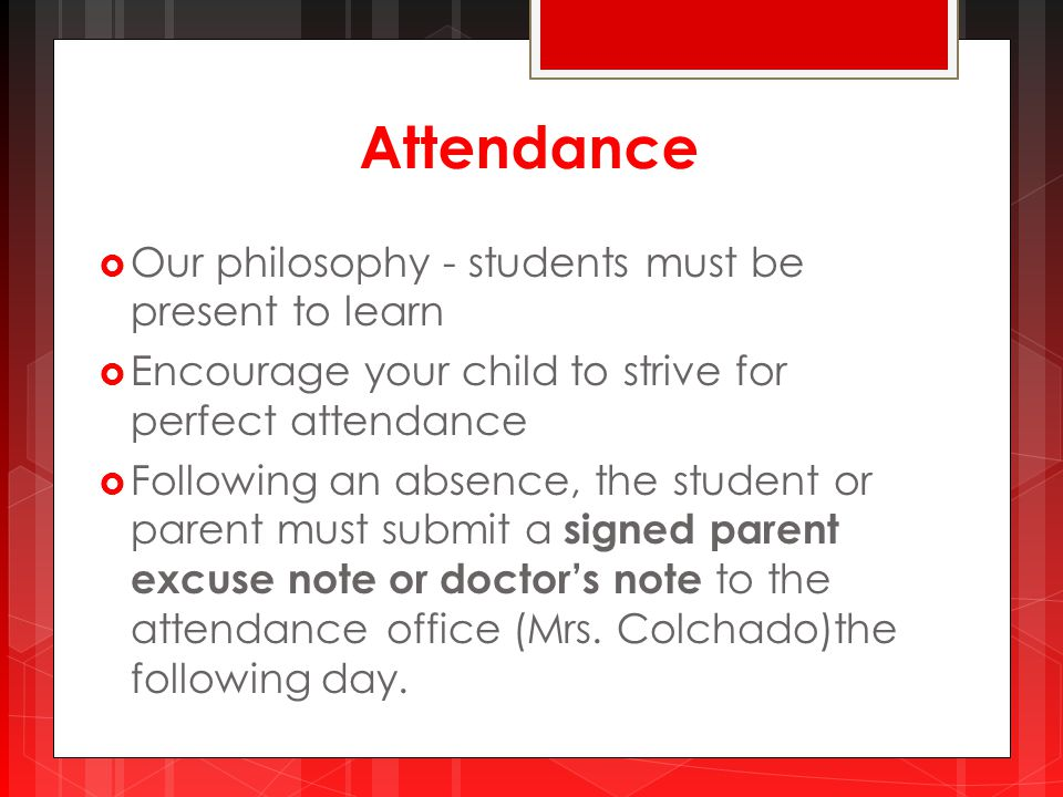 Attendance  Our philosophy - students must be present to learn  Encourage your child to strive for perfect attendance  Following an absence, the student or parent must submit a signed parent excuse note or doctor's note to the attendance office (Mrs.
