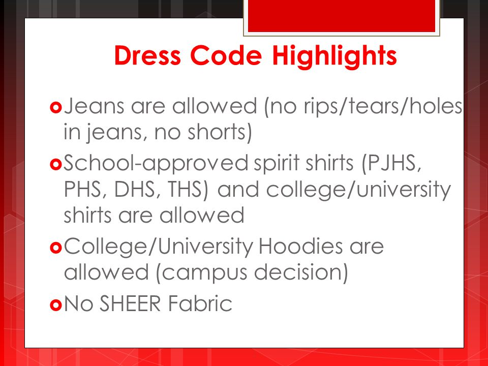 Dress Code Highlights  Jeans are allowed (no rips/tears/holes in jeans, no shorts)  School-approved spirit shirts (PJHS, PHS, DHS, THS) and college/university shirts are allowed  College/University Hoodies are allowed (campus decision)  No SHEER Fabric.