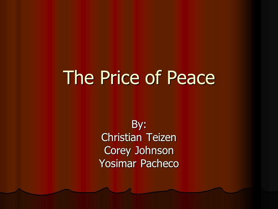 The Price of Peace By: Christian Teizen Corey Johnson Yosimar Pacheco